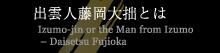 出雲人藤岡大拙とは/Izumo-jin or the Man from Izumo 窶錀 Daisetsu Fujioka