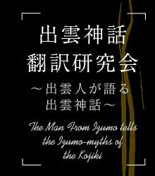 出雲神話翻訳研究会~出雲人が語る出雲神話~/The Man From Izumo tells the Izumo-myths of the Kojiki
